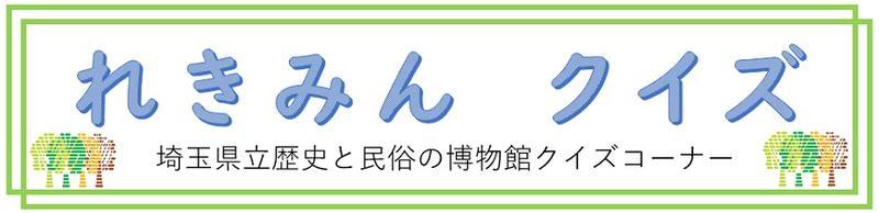 れきみんクイズ。埼玉県立歴史と民俗の博物館クイズ
